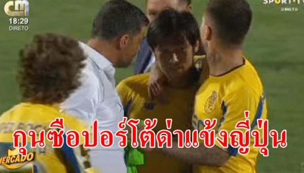 กุนซือ ปอร์โต้ เดือดด่าแข้งญี่ปุ่น จนเพื่อนร่วมทีมต้องมาห้าม